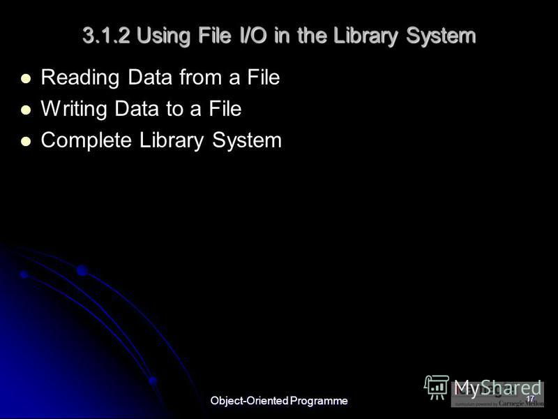Object-Oriented Programme 17 3.1.2 Using File I/O in the Library System Reading Data from a File Writing Data to a File Complete Library System