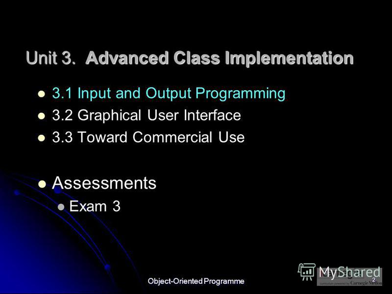 Object-Oriented Programme 2 3.1 Input and Output Programming 3.2 Graphical User Interface 3.3 Toward Commercial Use Assessments Exam 3 Unit 3. Advanced Class Implementation