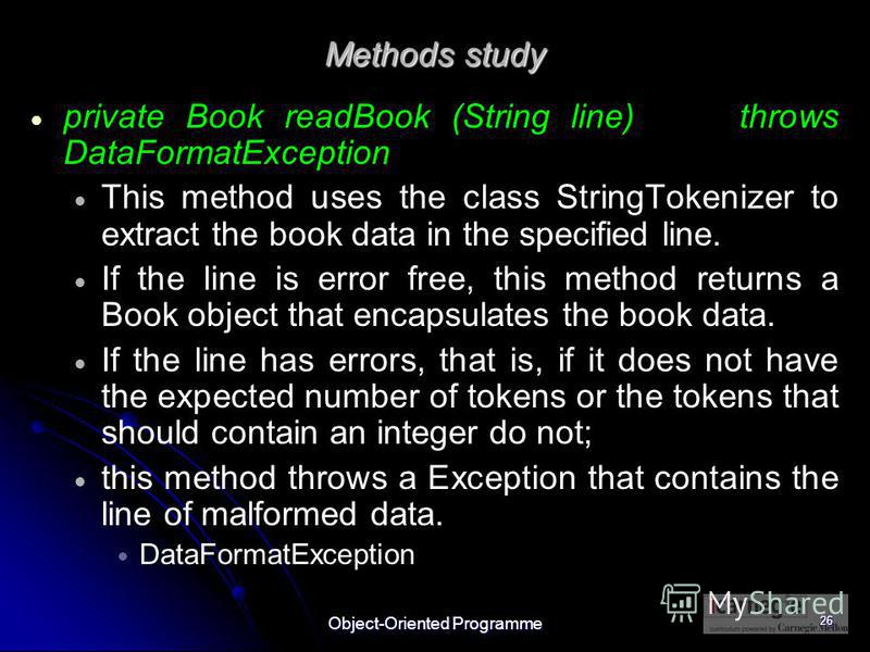 Object-Oriented Programme 26 Methods study private Book readBook (String line) throws DataFormatException This method uses the class StringTokenizer to extract the book data in the specified line. If the line is error free, this method returns a Book