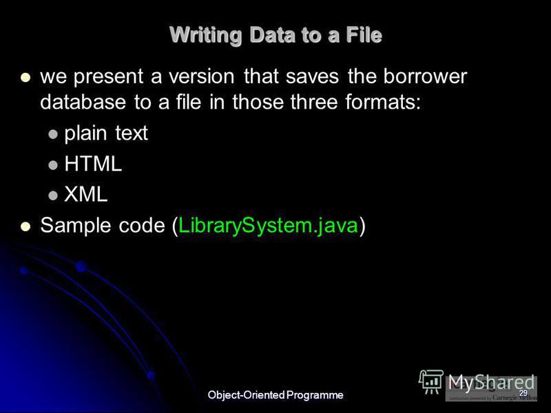 Object-Oriented Programme 29 Writing Data to a File we present a version that saves the borrower database to a file in those three formats: plain text HTML XML Sample code (LibrarySystem.java)