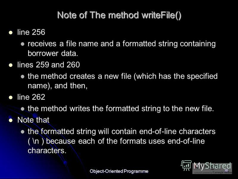 Object-Oriented Programme 30 Note of The method writeFile() line 256 receives a file name and a formatted string containing borrower data. lines 259 and 260 the method creates a new file (which has the specified name), and then, line 262 the method w