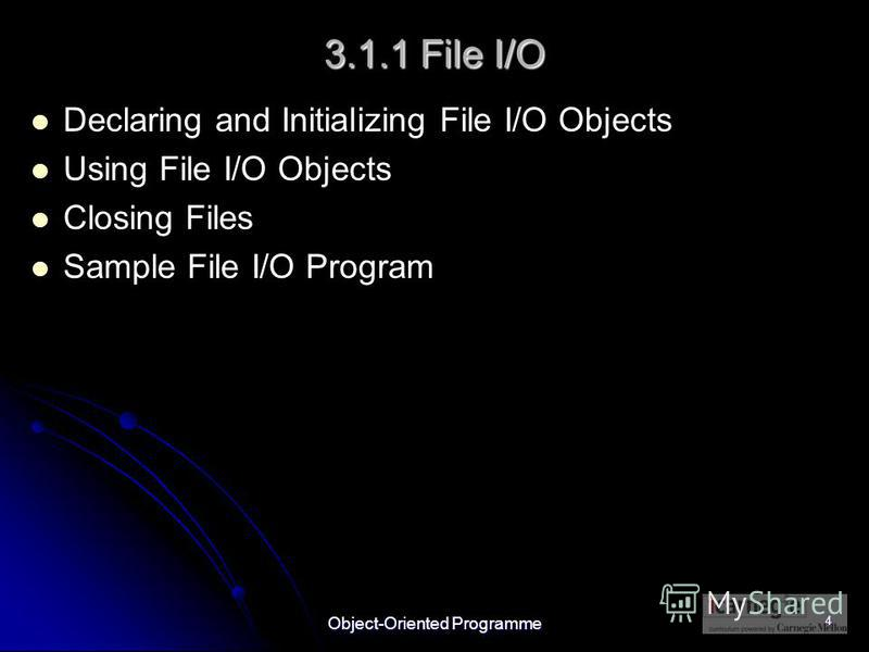 Object-Oriented Programme 4 3.1.1 File I/O Declaring and Initializing File I/O Objects Using File I/O Objects Closing Files Sample File I/O Program