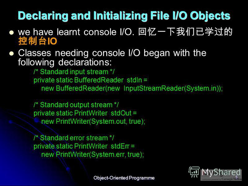 Object-Oriented Programme 5 Declaring and Initializing File I/O Objects we have learnt console I/O. IO Classes needing console I/O began with the following declarations: /* Standard input stream */ private static BufferedReader stdIn = new BufferedRe