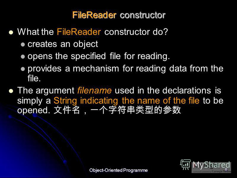 Object-Oriented Programme 8 FileReader constructor What the FileReader constructor do? creates an object opens the specified file for reading. provides a mechanism for reading data from the file. The argument filename used in the declarations is simp
