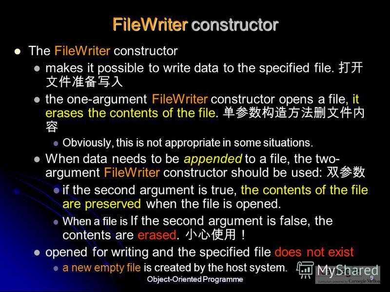 Object-Oriented Programme 9 FileWriter constructor The FileWriter constructor makes it possible to write data to the specified file. the one-argument FileWriter constructor opens a file, it erases the contents of the file. Obviously, this is not appr