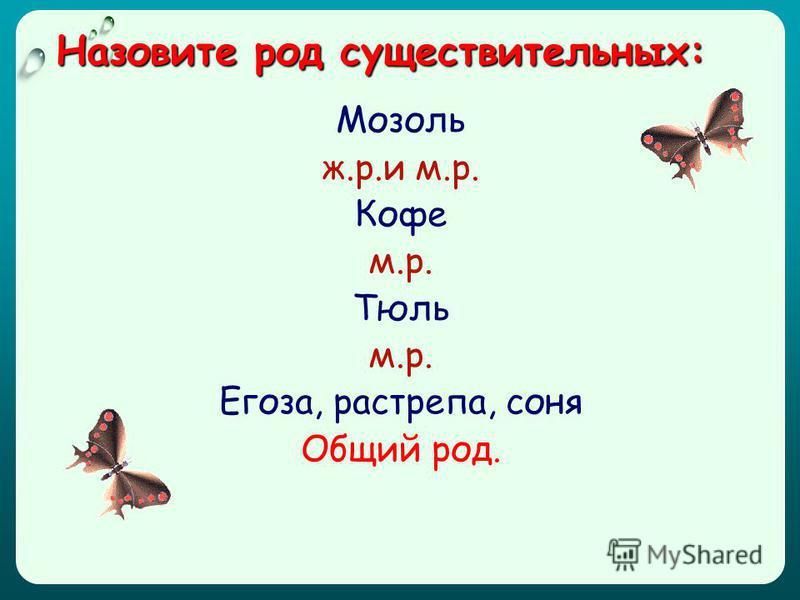 Назовите род существительных: Мозоль ж.р.и м.р. Кофе м.р. Тюль м.р. Егоза, растрепа, соня Общий род.