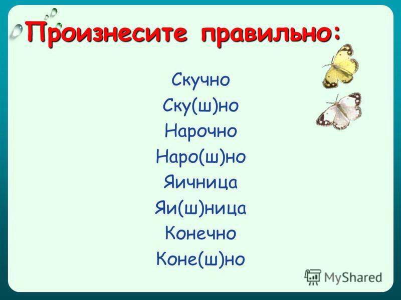 Произнесите правильно: Скучно Ску(ш)но Нарочно Наро(ш)но Яичницца Яи(ш)ницца Конечно Коне(ш)но