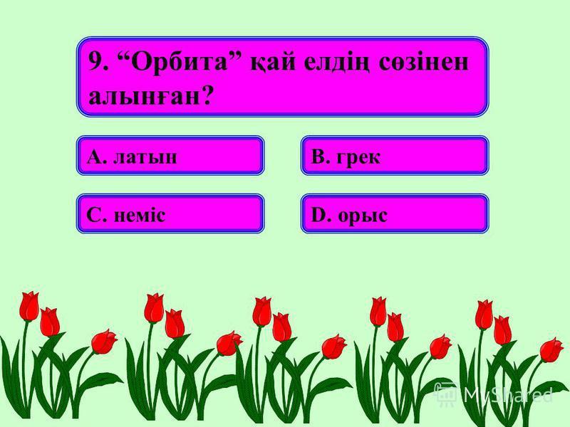 9. Орбита қай елдің сөзінен алынған? А. латынВ. грек С. немісD. орыс