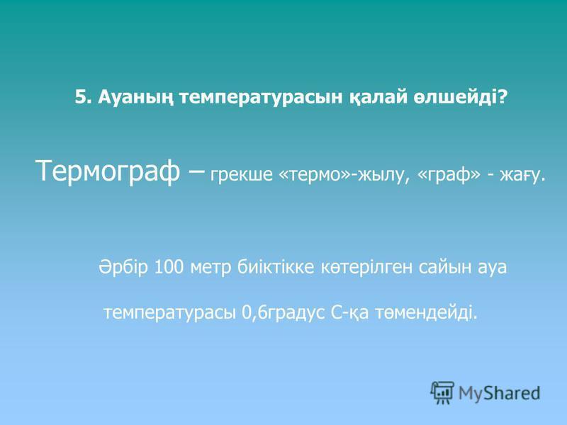 5. Ауаның температурасын қалай өлшейді? Термограф – грекше «термо»-жылу, «граф» - жағу. Әрбір 100 метр биіктікке көтерілген сайын ауа температурасы 0,6градус С-қа төмендейді.