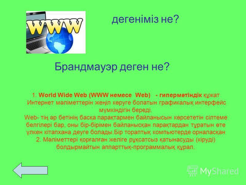 1. World Wide Web (WWW немесе Web) - гипермәтіндік құжат Интернет мәліметтерін жеңіл көруге болатын графикалық интерфейс мүмкіндігін береді. Web- тің әр бетінің басқа парақтармен байланысын көрсететін сілтеме белгілері бар, оны бір-бірімен байланысқа