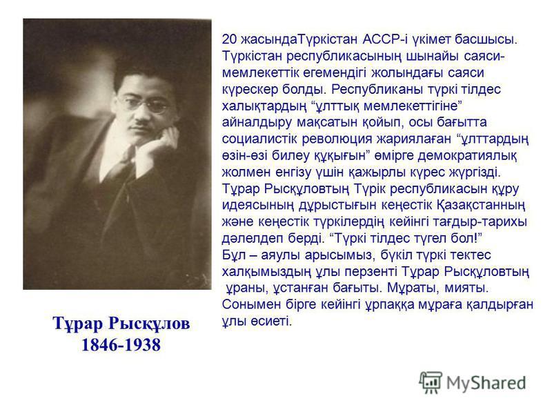 Тұрар Рысқұлов 1846-1938 20 жасындаТүркістан АССР-і үкімет басшысы. Түркістан республикасының шынайы саяси- мемлекеттік егемендігі жолындағы саяси күрескер болды. Республиканы түркі тілдес халықтардың ұлттық мемлекеттігіне айналдыру мақсатын қойып, о