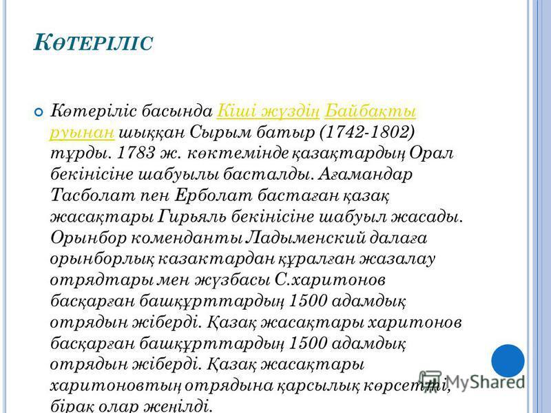 К Ө ТЕРІЛІС К ө теріліс басында Кіші ж ү зді ң Байба қ ты руынан шы ққ ан Сырым батыр (1742-1802) т ұ рды. 1783 ж. к ө ктемінде қ аза қ тарды ң Орал бекінісіне шабуылы басталды. А ғ амандар Тасболат пен Ерболат баста ғ ан қ аза қ жаса қ тары Гирьяль