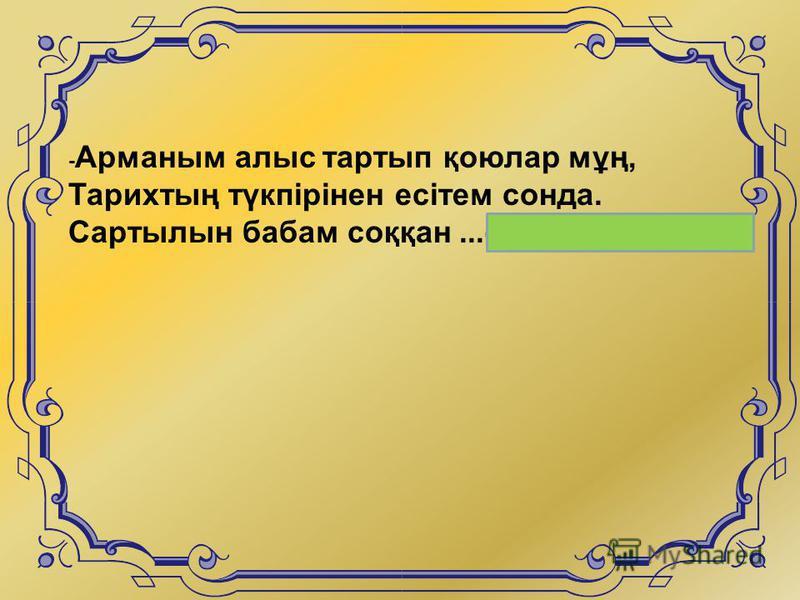 - Арманым алыс тартып қоюлар мұң, Тарихтың түкпірінен есітем сонда. Сартылын бабам соққан...(сойылдардың)