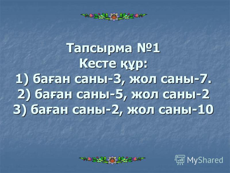 Тапсырма 1 Кесте құр: 1) баған саны-3, жол саны-7. 2) баған саны-5, жол саны-2 3) баған саны-2, жол саны-10