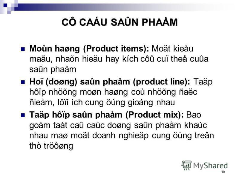10 CÔ CAÁU SAÛN PHAÅM Moùn haøng (Product items): Moät kieåu maãu, nhaõn hieäu hay kích côû cuï theå cuûa saûn phaåm Hoï (doøng) saûn phaåm (product line): Taäp hôïp nhöõng moøn haøng coù nhöõng ñaëc ñieåm, lôïi ích cung öùng gioáng nhau Taäp hôïp sa