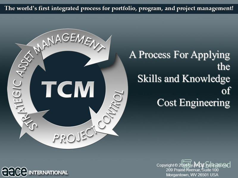 1 The world s first integrated process for portfolio, program, and project management! A Process For Applying the Skills and Knowledge of Cost Engineering Copyright © 2006 by AACE International 209 Prairie Avenue, Suite 100 Morgantown, WV 26501 USA