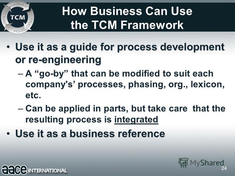 24 How Business Can Use the TCM Framework Use it as a guide for process development or re-engineeringUse it as a guide for process development or re-engineering –A go-by that can be modified to suit each company's processes, phasing, org., lexicon, e
