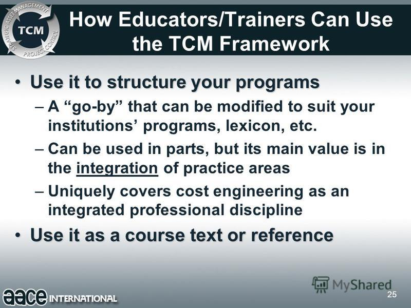 25 How Educators/Trainers Can Use the TCM Framework Use it to structure your programsUse it to structure your programs –A go-by that can be modified to suit your institutions programs, lexicon, etc. –Can be used in parts, but its main value is in the