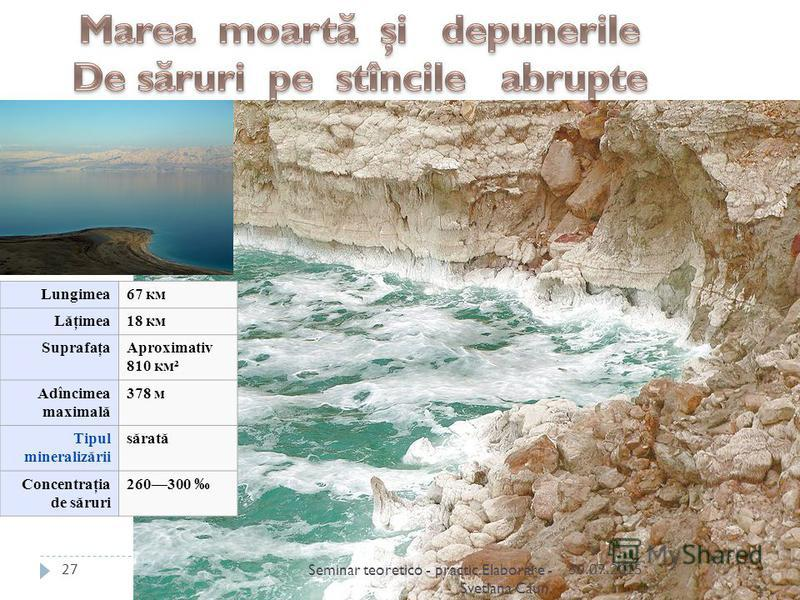 Lungimea67 км Lăţimea18 км SuprafaţaAproximativ 810 км² Adîncimea maximală 378 м Tipul mineralizării sărată Concentraţia de săruri 260300 30.07.201527Seminar teoretico - practic.Elaborare - Svetlana Caun.