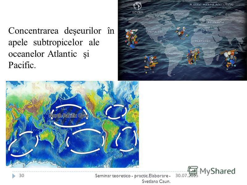 Concentrarea deşeurilor în apele subtropicelor ale oceanelor Atlantic şi Pacific. 30.07.201530Seminar teoretico - practic.Elaborare - Svetlana Caun.