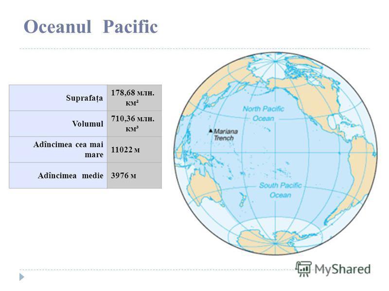 Oceanul Pacific Suprafaţa 178,68 млн. км² Volumul 710,36 млн. км³ Adîncimea cea mai mare 11022 м Adîncimea medie3976 м