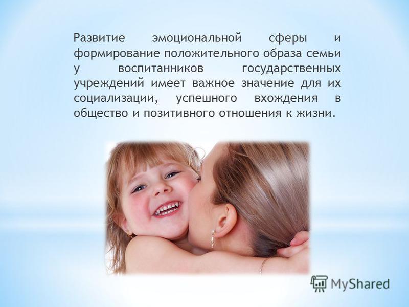 Развитие эмоциональной сферы и формирование положительного образа семьи у воспитанников государственных учреждений имеет важное значение для их социализации, успешного вхождения в общество и позитивного отношения к жизни.