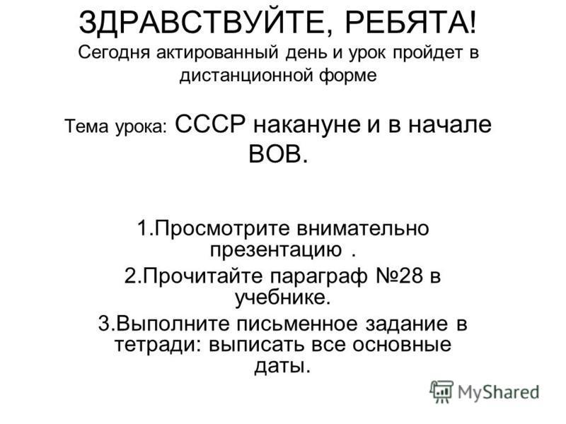 ЗДРАВСТВУЙТЕ, РЕБЯТА! Сегодня актированный день и урок пройдет в дистанционной форме Тема урока: СССР накануне и в начале ВОВ. 1. Просмотрите внимательно презентацию. 2. Прочитайте параграф 28 в учебнике. 3. Выполните письменное задание в тетради: вы