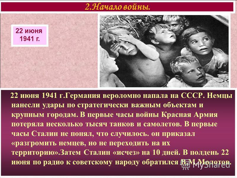 22 июня 1941 г.Германия вероломно напала на СССР. Немцы нанесли удары по стратегически важным объектам и крупным городам. В первые часы войны Красная Армия потеряла несколько тысяч танков и самолетов. В первые часы Сталин не понял, что случилось. он