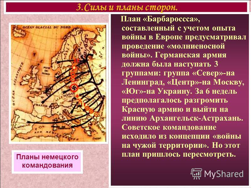 План «Барбароссса», составленный с учетом опыта войны в Европе предусматривал проведение «молниеносной войны». Германская армия должна была наступать 3 группами: группа «Север»-на Ленинград, «Центр»-на Москву, «Юг»-на Украину. За 6 недель предполагал