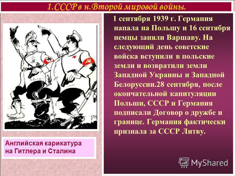 1 сентября 1939 г. Германия напала на Польшу и 16 сентября немцы заняли Варшаву. На следующий день советские войска вступили в польские земли и возвратили земли Западной Украины и Западной Белоруссии.28 сентября, после окончательной капитуляции Польш