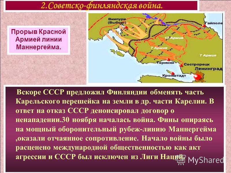 Вскоре СССР предложил Финляндии обменять часть Карельского перешейка на земли в др. части Карелии. В ответ на отказ СССР денонсировал договор о ненападении.30 ноября началась война. Фины опираясь на мощный оборонительный рубеж-линию Маннергейма,оказа