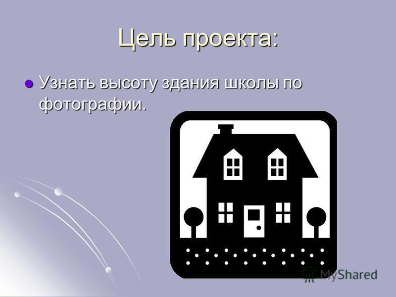 Цель проекта: Узнать высоту здания школы по фотографии. Узнать высоту здания школы по фотографии.
