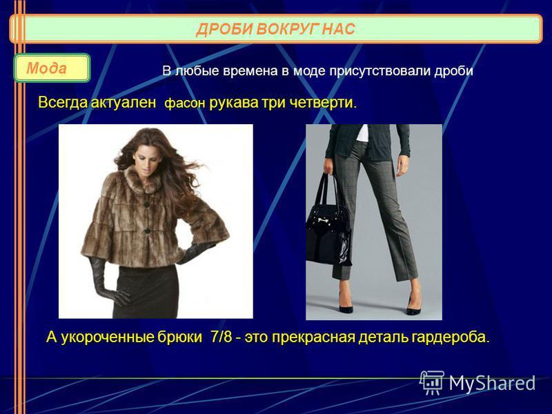 ДРОБИ ВОКРУГ НАС Мода Всегда актуален фасон рукава три четверти. В любые времена в моде присутствовали дроби А укороченные брюки 7/8 - это прекрасная деталь гардероба. А укороченные брюки 7/8 - это прекрасная деталь гардероба.