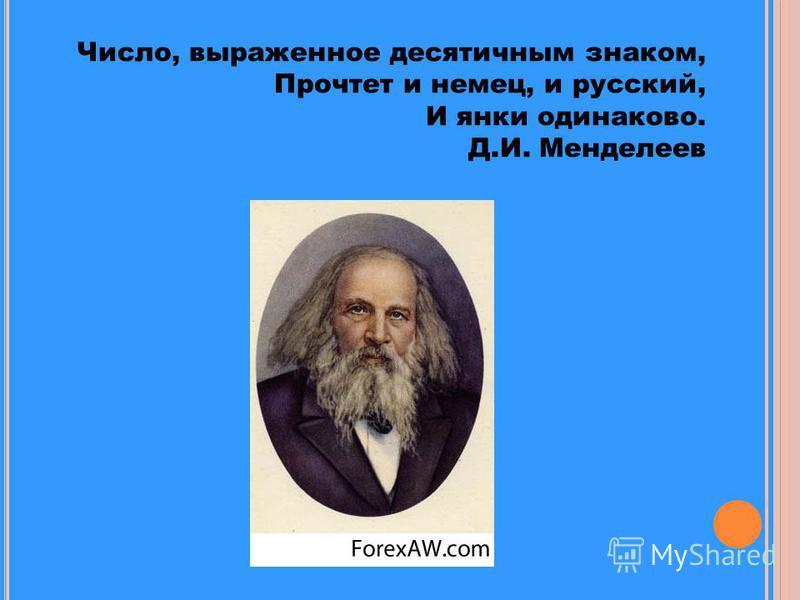 Число, выраженное десятичным знаком, Прочтет и немец, и русский, И янки одинаково. Д.И. Менделеев