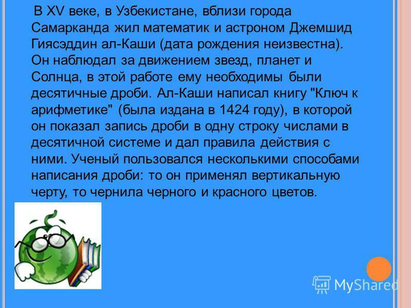 В XV веке, в Узбекистане, вблизи города Самарканда жил математик и астроном Джемшид Гиясэддин ал-Каши (дата рождения неизвестна). Он наблюдал за движением звезд, планет и Солнца, в этой работе ему необходимы были десятичные дроби. Ал-Каши написал кни