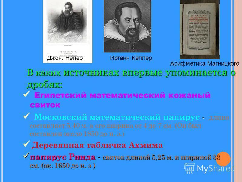 В каких источниках впервые упоминается о дробях: Египетский математический кожаный свиток - Московский математический папирус - длина составляет 5,40 м, а его ширина от 4 до 7 см. (Он был составлен около 1850 до н. э.) Деревянная табличка Ахмима папи