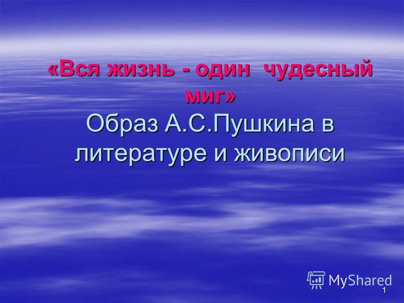 1 «Вся жизнь - один чудесный миг» Образ А.С.Пушкина в литературе и живописи