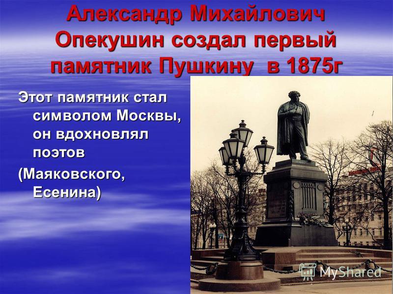 Александр Михайлович Опекушин создал первый памятник Пушкину в 1875 г Этот памятник стал символом Москвы, он вдохновлял поэтов (Маяковского, Есенина)