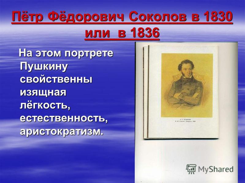 Пётр Фёдорович Соколов в 1830 или в 1836 На этом портрете Пушкину свойственны изящная лёгкость, естественность, аристократизм. На этом портрете Пушкину свойственны изящная лёгкость, естественность, аристократизм.