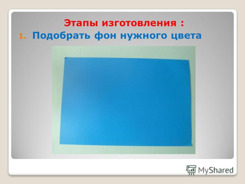 Этапы изготовления : 1. Подобрать фон нужного цвета