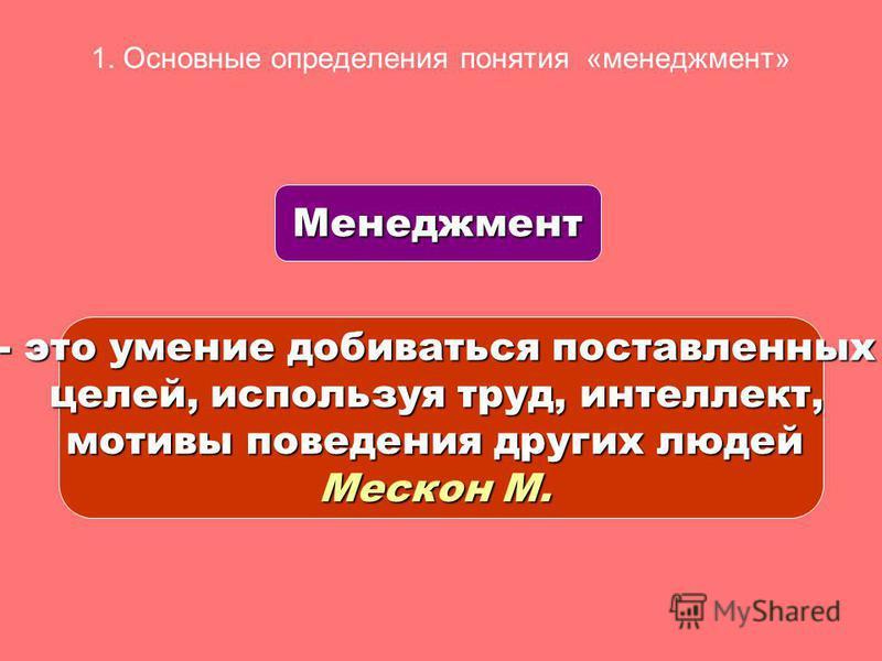 1. Основные определения понятия «менеджмент» Менеджмент - это умение добиваться поставленных целей, используя труд, интеллект, мотивы поведения других людей Мескон М.