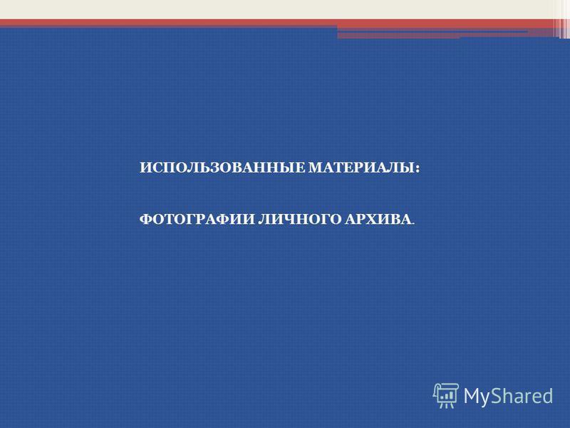 ИСПОЛЬЗОВАННЫЕ МАТЕРИАЛЫ: ФОТОГРАФИИ ЛИЧНОГО АРХИВА.