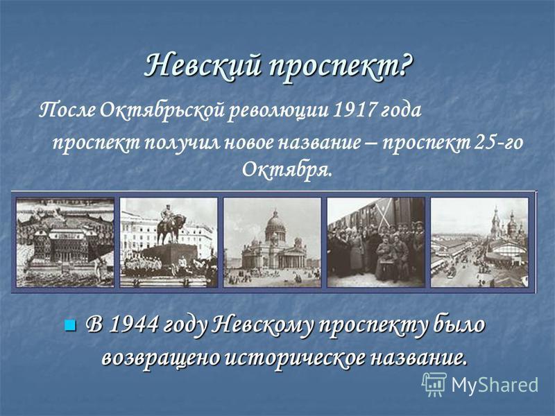 Невский проспект? В 1944 году Невскому проспекту было возвращено историческое название. В 1944 году Невскому проспекту было возвращено историческое название. После Октябрьской революции 1917 года проспект получил новое название – проспект 25-го Октяб