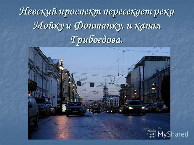 Невский проспект пересекает реки Мойку и Фонтанку, и канал Грибоедова.