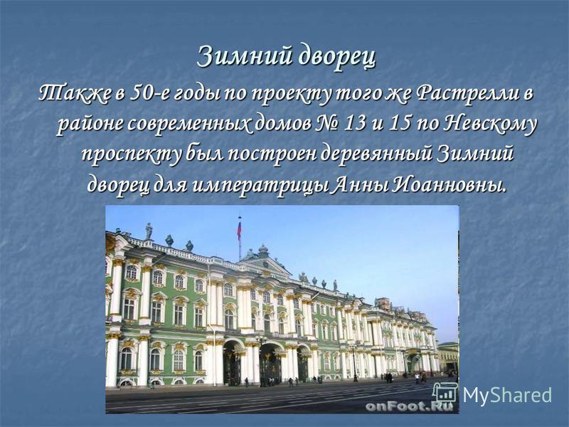 Зимний дворец Также в 50-е годы по проекту того же Растрелли в районе современных домов 13 и 15 по Невскому проспекту был построен деревянный Зимний дворец для императрицы Анны Иоанновны.
