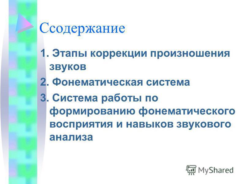 Cсодержание 1. Этапы коррекции произношения звуков 2. Фонематическая система 3. Система работы по формированию фонематического восприятия и навыков звукового анализа