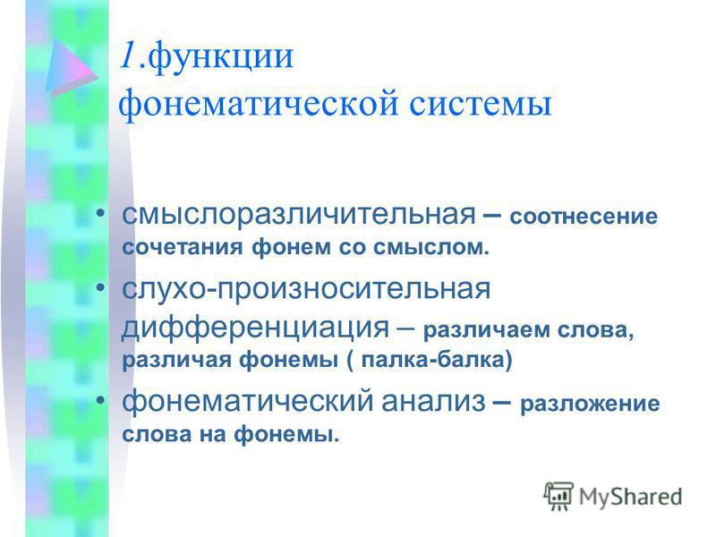 1. функции фонематической системы смыслоразличительная – соотнесение сочетания фонем со смыслом. слуха-произносительная дифференциация – различаем слова, различая фонемы ( палка-балка) фонематический анализ – разложение слова на фонемы.