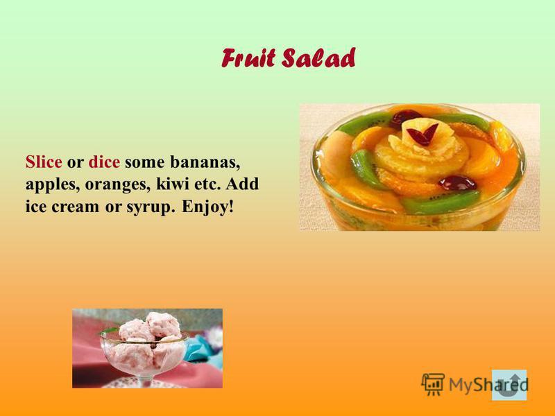 Fruit Salad Slice or dice some bananas, apples, oranges, kiwi etc. Add ice cream or syrup. Enjoy!