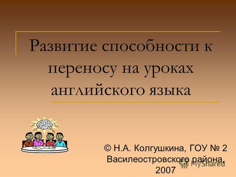 Развитие способности к переносу на уроках английского языка © Н.А. Колгушкина, ГОУ 2 Василеостровского района, 2007