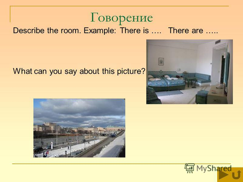 Говорение Describe the room. Example: There is …. There are ….. What can you say about this picture?